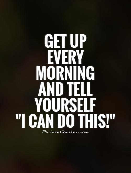 get-up-every-morning-and-tell-yourself-i-can-do-this-quote-1